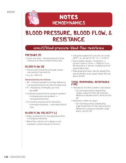 NOTES NOTES  HEMODYNAMICS  BLOOD PRESSURE, BLOOD FLOW, & RESISTANCE osms.it/blood-pressure-blood-flow-resistance PRESSURE (P)  ▪ Force over area → blood pressure is force of blood over blood vessel surface area  BLOOD FLOW (Q)  ▪ Volume (cm3) blood flow through vessel over period of seconds (s) ▪ E.g. Q = 83cm3/s  Determined by two factors ▪ ∆P = Pressure gradient (mmHg); difference in pressure between two blood vessel ends ▪ R = Resistance (mmHg/mL per min) ▫ Q=∆P/R ▪ Q directly proportional to pressure gradient ▫ Increased pressure gradient → increased blood flow ▪ Q inversely proportional to resistance ▫ Increased resistance → decreased blood flow  BLOOD FLOW VELOCITY (v)  ▪ Major mechanism for changing blood flow is changing resistance ▪ Blood flow velocity (v) is distance (cm) traveled in certain amount of time (s)  136 OSMOSIS.ORG  ▪ Using the equation for area (A) of a circle, (d/2)2 × 𝜋, we get (2 / 2)2 × 𝜋 = 3.14cm2 ▪ Since cardiac output = blood flow → convert L/min to cm3/s → 1000cm3 in a L, 60 seconds in a minute, multiplying those equals 83cm3/sec ▪ Rearranging formula, velocity equals flow rate divided by area, equals about 26cm/s, about 1km/hr  TOTAL PERIPHERAL RESISTANCE (TPR)  ▪ Resistance of entire systemic vasculature ▫ Can be measured by substituting cardiac output for flow (Q), pressure difference between aorta, vena cava for ΔP ▪ Resistance within an organ ▫ Can be measured by substituting organ blood flow for flow (Q), pressure difference in pressure between organ artery, vein for ΔP