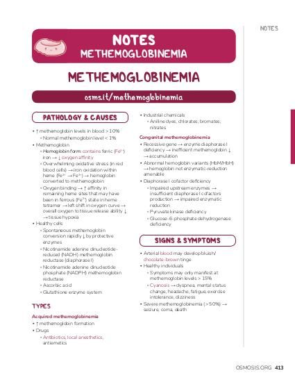 NOTES NOTES  METHEMOGLOBINEMIA  METHEMOGLOBINEMIA osms.it/methemoglobinemia PATHOLOGY & CAUSES ▪ ↑ methemoglobin levels in blood > 10% ▫ Normal methemoglobin level < 1% ▪ Methemoglobin ▫ Hemoglobin form: contains ferric (Fe3+) iron → ↓ oxygen affinity ▫ Overwhelming oxidative stress (in red blood cells) → iron oxidation within heme (Fe2+ → Fe3+) → hemoglobin converted to methemoglobin ▫ Oxygen binding → ↑ affinity in remaining heme sites that may have been in ferrous (Fe2+) state in heme tetramer → left shift in oxygen curve → overall oxygen to tissue release ability ↓ → tissue hypoxia ▪ Healthy cells ▫ Spontaneous methemoglobin conversion rapidly ↓ by protective enzymes ▫ Nicotinamide adenine dinucleotidereduced (NADH) methemoglobin reductase (diaphorase I) ▫ Nicotinamide adenine dinucleotide phosphate (NADPH) methemoglobin reductase ▫ Ascorbic acid ▫ Glutathione enzyme system  TYPES  ▪ Industrial chemicals ▫ Aniline dyes, chlorates, bromates, nitrates Congenital methemoglobinemia ▪ Recessive gene → enzyme diaphorase I deficiency → inefficient methemoglobin ↓ → accumulation ▪ Abnormal hemoglobin variants (HbM/HbH) → hemoglobin not enzymatic-reduction amenable ▪ Diaphorase I cofactor deficiency ▫ Impaired upstream enzymes → insufficient diaphorase I cofactors production → impaired enzymatic reduction ▫ Pyruvate kinase deficiency ▫ Glucose-6-phosphate dehydrogenase deficiency  SIGNS & SYMPTOMS ▪ Arterial blood may develop bluish/ chocolate-brown tinge ▪ Healthy individuals ▫ Symptoms may only manifest at methemoglobin levels > 15% ▫ Cyanosis → dyspnea, mental status change, headache, fatigue, exercise intolerance, dizziness ▪ Severe methemoglobinemia (> 50%) → seizure, coma, death  Acquired methemoglobinemia ▪ ↑ methemoglobin formation ▪ Drugs ▫ Antibiotics, local anesthetics, antiemetics  OSMOSIS.ORG 413